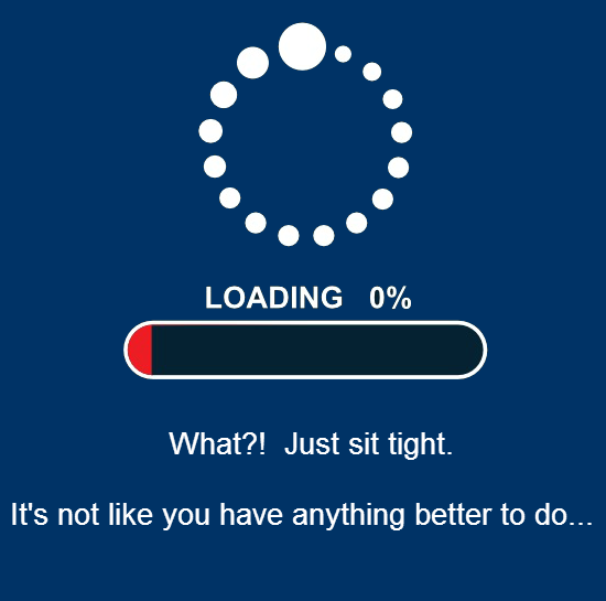 Loading 0% - What?! Just sit tight. It's not like you have anything better to do...